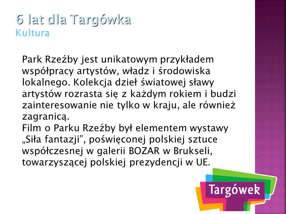 6 lat dla Targówka 6 lat dla Targówka Kultura Park Rzeźby jest unikatowym przykładem współpracy artystów, władz i środowiska lokalnego. Kolekcja dzieł