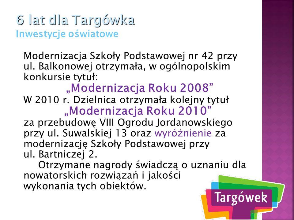 6 lat dla Targówka 6 lat dla Targówka Inwestycje oświatowe Koordynacja remontów w placówkach oświatowych pozwoliła na opracowanie rocznych planów remontów i ograniczenie kosztów.