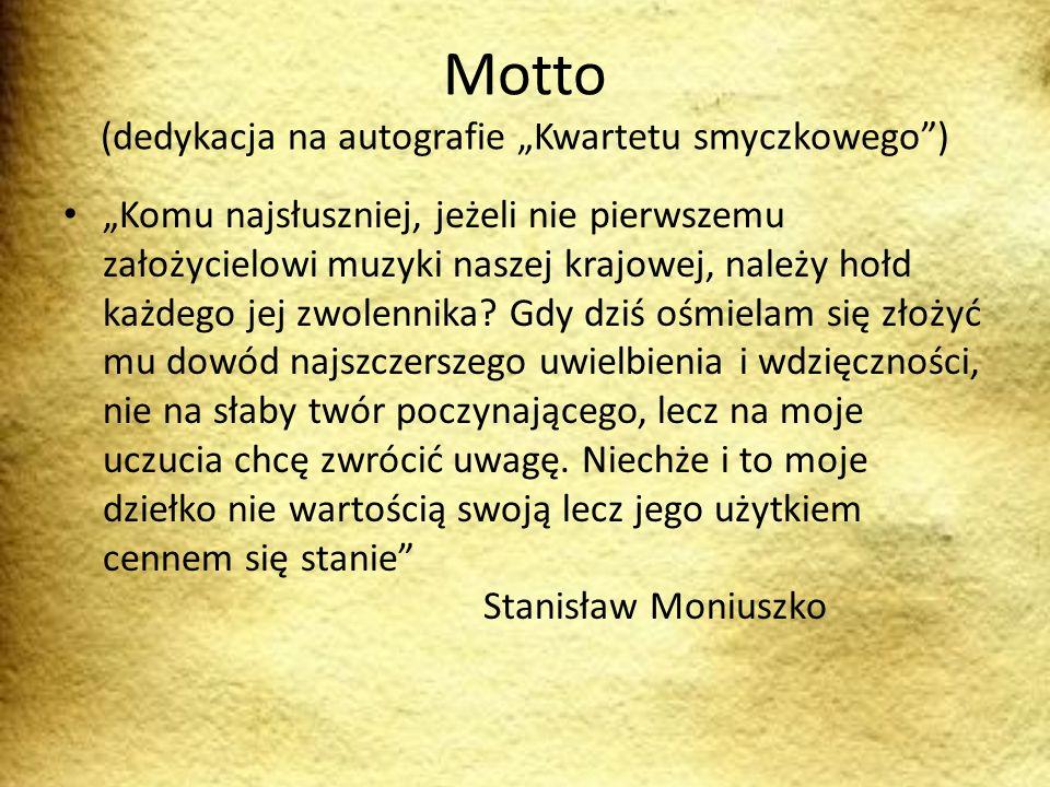 Motto (dedykacja na autografie Kwartetu smyczkowego) Komu najsłuszniej, jeżeli nie pierwszemu założycielowi muzyki naszej krajowej, należy hołd każdego jej zwolennika.