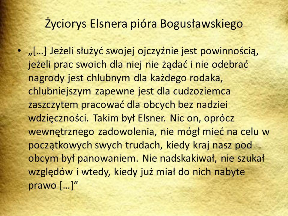 Życiorys Elsnera pióra Bogusławskiego […] Jeżeli służyć swojej ojczyźnie jest powinnością, jeżeli prac swoich dla niej nie żądać i nie odebrać nagrody jest chlubnym dla każdego rodaka, chlubniejszym zapewne jest dla cudzoziemca zaszczytem pracować dla obcych bez nadziei wdzięczności.