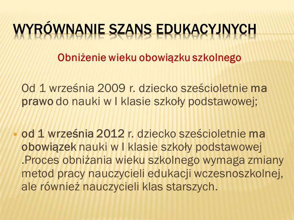 Obniżenie wieku obowiązku szkolnego Od 1 września 2009 r. dziecko sześcioletnie ma prawo do nauki w I klasie szkoły podstawowej; od 1 września 2012 r.