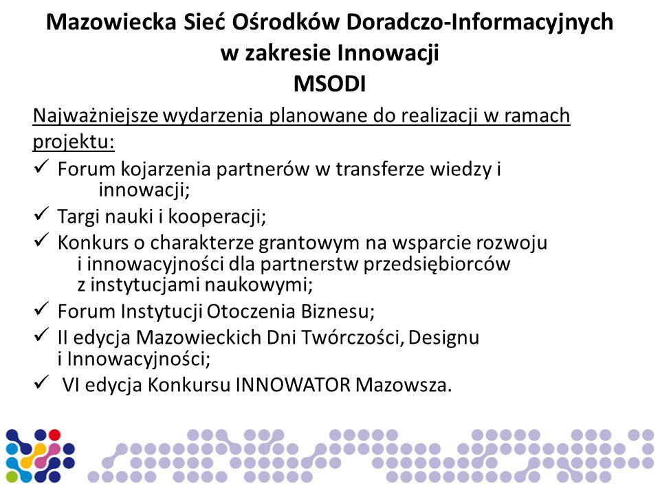 Mazowiecka Sieć Ośrodków Doradczo-Informacyjnych w zakresie Innowacji MSODI Najważniejsze wydarzenia planowane do realizacji w ramach projektu: Forum