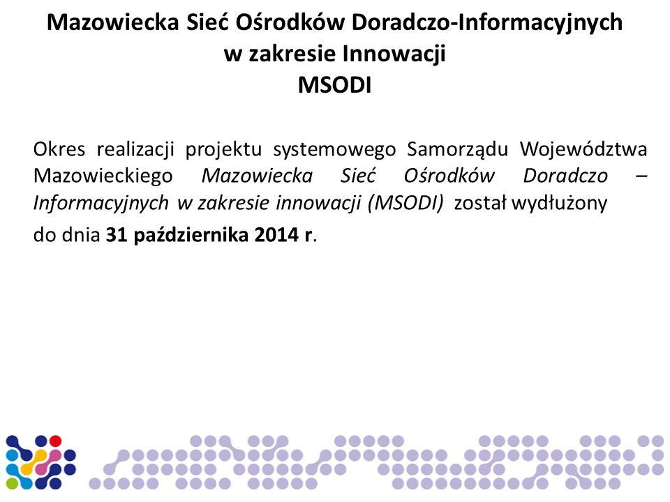 Mazowiecka Sieć Ośrodków Doradczo-Informacyjnych w zakresie Innowacji MSODI Okres realizacji projektu systemowego Samorządu Województwa Mazowieckiego