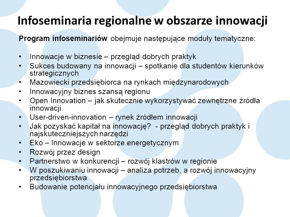 Infoseminaria regionalne w obszarze innowacji Program infoseminariów obejmuje następujące moduły tematyczne: Innowacje w biznesie – przegląd dobrych praktyk Sukces budowany na innowacji – spotkanie dla studentów kierunków strategicznych Mazowiecki przedsiębiorca na rynkach międzynarodowych Innowacyjny biznes szansą regionu Open Innovation – jak skutecznie wykorzystywać zewnętrzne źródła innowacji User-driven-innovation – rynek źródłem innowacji Jak pozyskać kapitał na innowację.
