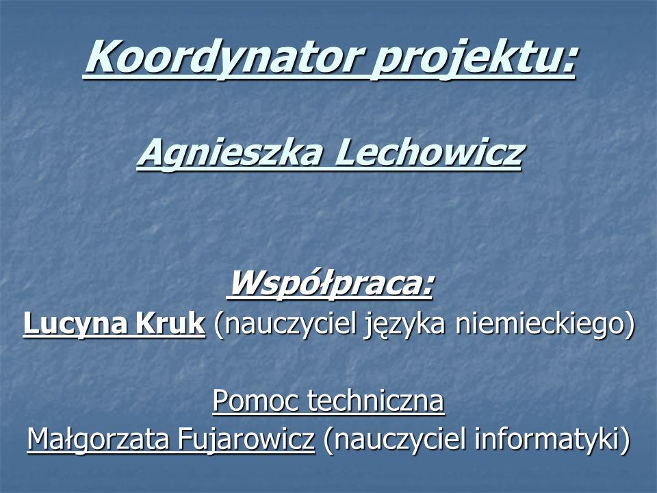 Koordynator projektu: Agnieszka Lechowicz Współpraca: Lucyna Kruk (nauczyciel języka niemieckiego) Pomoc techniczna Małgorzata Fujarowicz (nauczyciel informatyki)