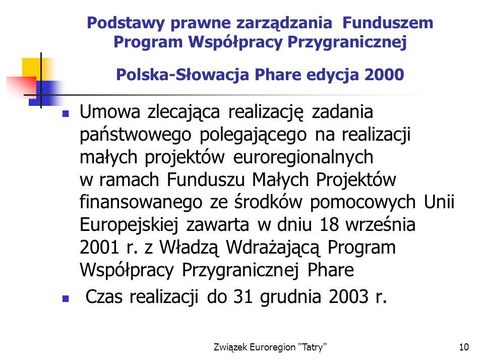 Związek Euroregion Tatry 10 Podstawy prawne zarządzania Funduszem Program Współpracy Przygranicznej Polska-Słowacja Phare edycja 2000 Umowa zlecająca realizację zadania państwowego polegającego na realizacji małych projektów euroregionalnych w ramach Funduszu Małych Projektów finansowanego ze środków pomocowych Unii Europejskiej zawarta w dniu 18 września 2001 r.