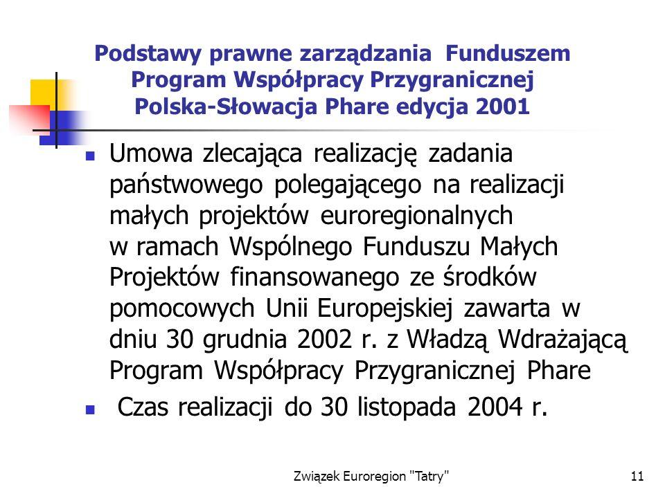 Związek Euroregion Tatry 11 Podstawy prawne zarządzania Funduszem Program Współpracy Przygranicznej Polska-Słowacja Phare edycja 2001 Umowa zlecająca realizację zadania państwowego polegającego na realizacji małych projektów euroregionalnych w ramach Wspólnego Funduszu Małych Projektów finansowanego ze środków pomocowych Unii Europejskiej zawarta w dniu 30 grudnia 2002 r.