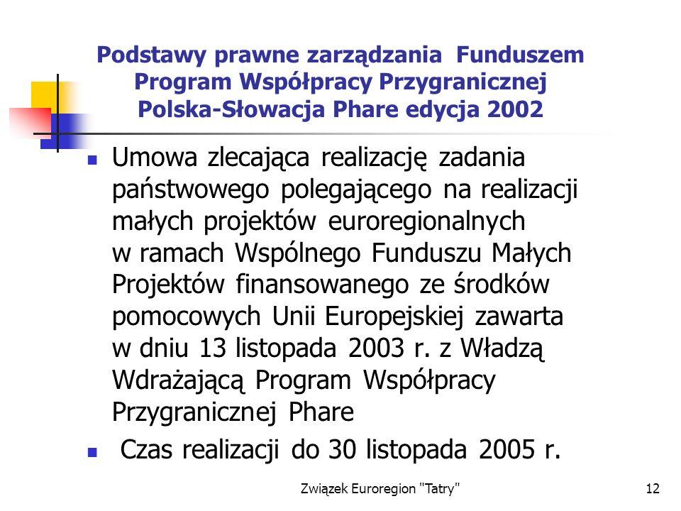 Związek Euroregion Tatry 12 Podstawy prawne zarządzania Funduszem Program Współpracy Przygranicznej Polska-Słowacja Phare edycja 2002 Umowa zlecająca realizację zadania państwowego polegającego na realizacji małych projektów euroregionalnych w ramach Wspólnego Funduszu Małych Projektów finansowanego ze środków pomocowych Unii Europejskiej zawarta w dniu 13 listopada 2003 r.