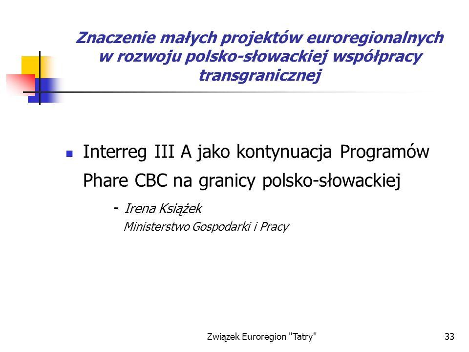 Związek Euroregion Tatry 33 Znaczenie małych projektów euroregionalnych w rozwoju polsko-słowackiej współpracy transgranicznej Interreg III A jako kontynuacja Programów Phare CBC na granicy polsko-słowackiej - Irena Książek Ministerstwo Gospodarki i Pracy
