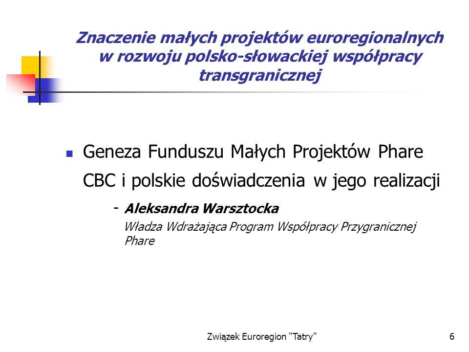 Związek Euroregion Tatry 6 Znaczenie małych projektów euroregionalnych w rozwoju polsko-słowackiej współpracy transgranicznej Geneza Funduszu Małych Projektów Phare CBC i polskie doświadczenia w jego realizacji - Aleksandra Warsztocka Władza Wdrażająca Program Współpracy Przygranicznej Phare
