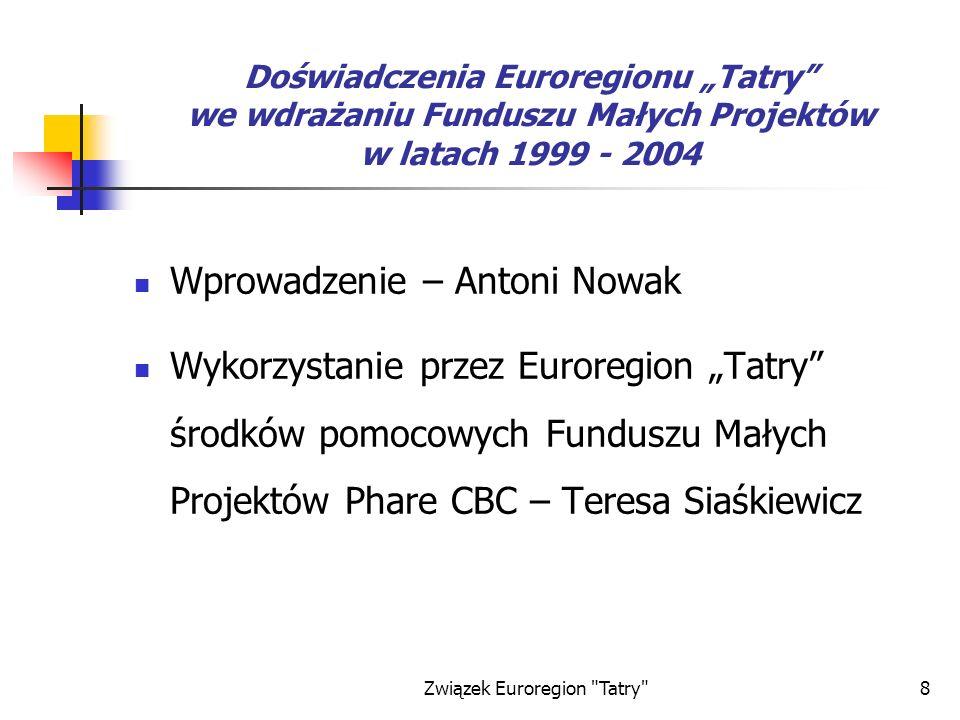 Związek Euroregion Tatry 8 Doświadczenia Euroregionu Tatry we wdrażaniu Funduszu Małych Projektów w latach 1999 - 2004 Wprowadzenie – Antoni Nowak Wykorzystanie przez Euroregion Tatry środków pomocowych Funduszu Małych Projektów Phare CBC – Teresa Siaśkiewicz