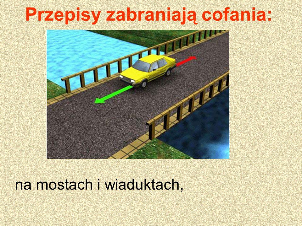 Przepisy zabraniają cofania: na mostach i wiaduktach,