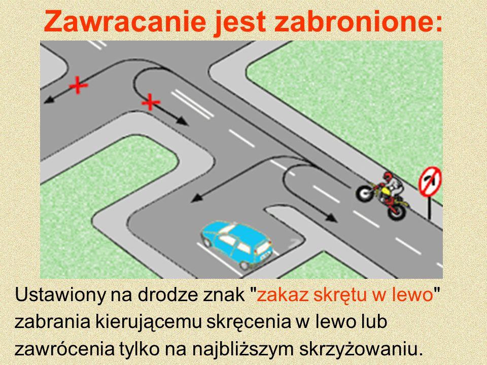 Zawracanie jest zabronione: W tunelu, na moście, wiadukcie lub drodze jednokierunkowej; Na autostradzie, Na drodze ekspresowej z wyjątkiem skrzyżowań i miejsc do tego przeznaczonych W miejscach, w których mogłoby to zagrażać bezpieczeństwu ruchu drogowego lub ruch ten utrudnić.