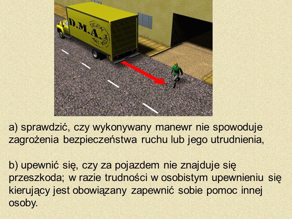 a) sprawdzić, czy wykonywany manewr nie spowoduje zagrożenia bezpieczeństwa ruchu lub jego utrudnienia, b) upewnić się, czy za pojazdem nie znajduje s
