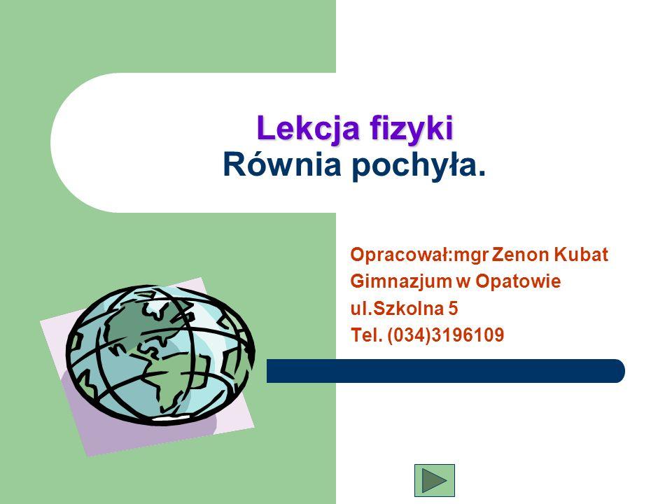 Lekcja fizyki Lekcja fizyki Równia pochyła. Opracował:mgr Zenon Kubat Gimnazjum w Opatowie ul.Szkolna 5 Tel. (034)3196109