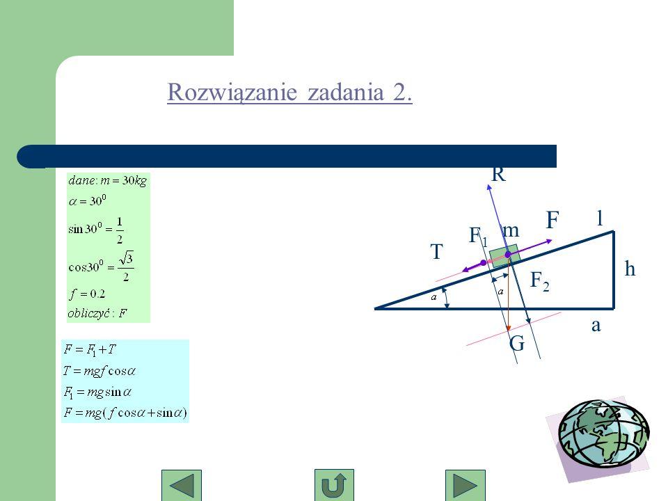 m G F2F2 F1F1 R h l a T F Rozwiązanie zadania 2.