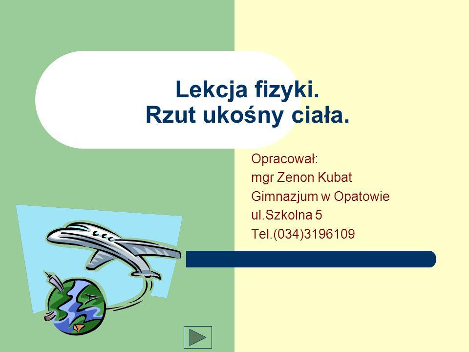 Lekcja fizyki. Rzut ukośny ciała. Opracował: mgr Zenon Kubat Gimnazjum w Opatowie ul.Szkolna 5 Tel.(034)3196109