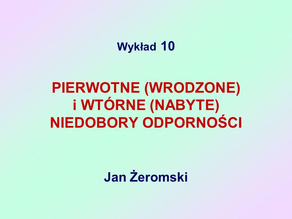Wykład 10 Jan Żeromski PIERWOTNE (WRODZONE) i WTÓRNE (NABYTE) NIEDOBORY ODPORNOŚCI