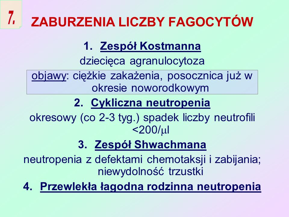 ZABURZENIA LICZBY FAGOCYTÓW 1.Zespół Kostmanna dziecięca agranulocytoza objawy: ciężkie zakażenia, posocznica już w okresie noworodkowym 2.Cykliczna n