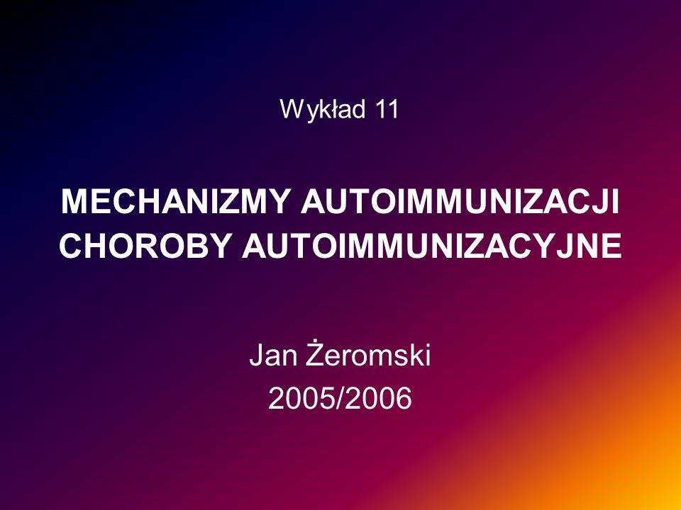 MECHANIZMY AUTOIMMUNIZACJI CHOROBY AUTOIMMUNIZACYJNE Jan Żeromski 2005/2006 Wykład 11
