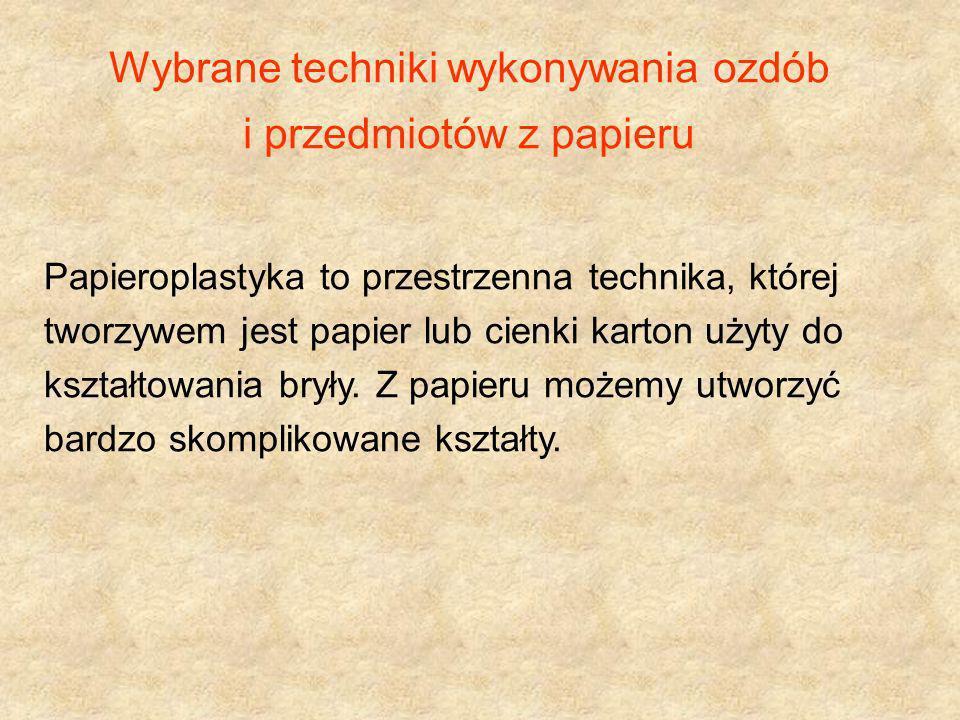 Wybrane techniki wykonywania ozdób i przedmiotów z papieru Papieroplastyka to przestrzenna technika, której tworzywem jest papier lub cienki karton uż