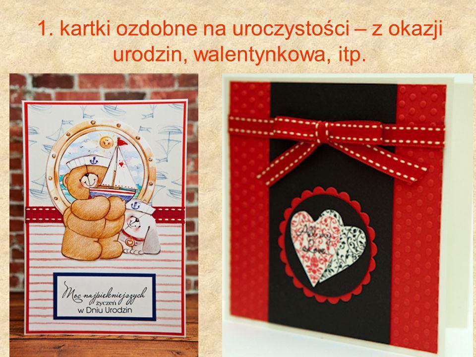 1. kartki ozdobne na uroczystości – z okazji urodzin, walentynkowa, itp.