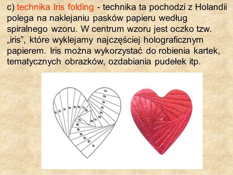 c) technika Iris folding - technika ta pochodzi z Holandii polega na naklejaniu pasków papieru według spiralnego wzoru. W centrum wzoru jest oczko tzw