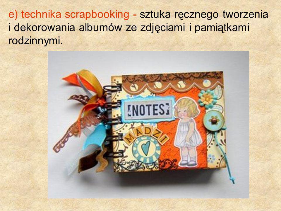 e) technika scrapbooking - sztuka ręcznego tworzenia i dekorowania albumów ze zdjęciami i pamiątkami rodzinnymi.