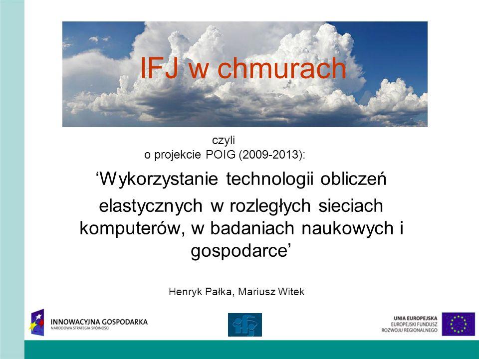IFJ w chmurach Wykorzystanie technologii obliczeń elastycznych w rozległych sieciach komputerów, w badaniach naukowych i gospodarce Henryk Pałka, Mari