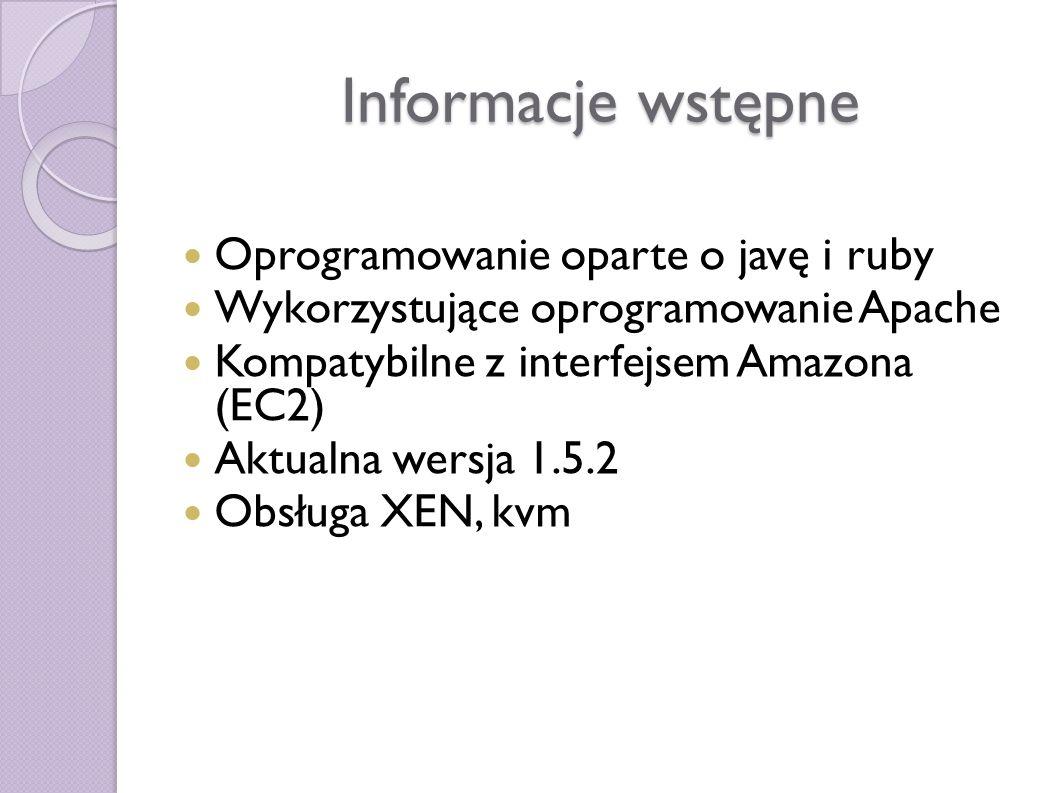 Informacje wstępne Oprogramowanie oparte o javę i ruby Wykorzystujące oprogramowanie Apache Kompatybilne z interfejsem Amazona (EC2) Aktualna wersja 1.5.2 Obsługa XEN, kvm