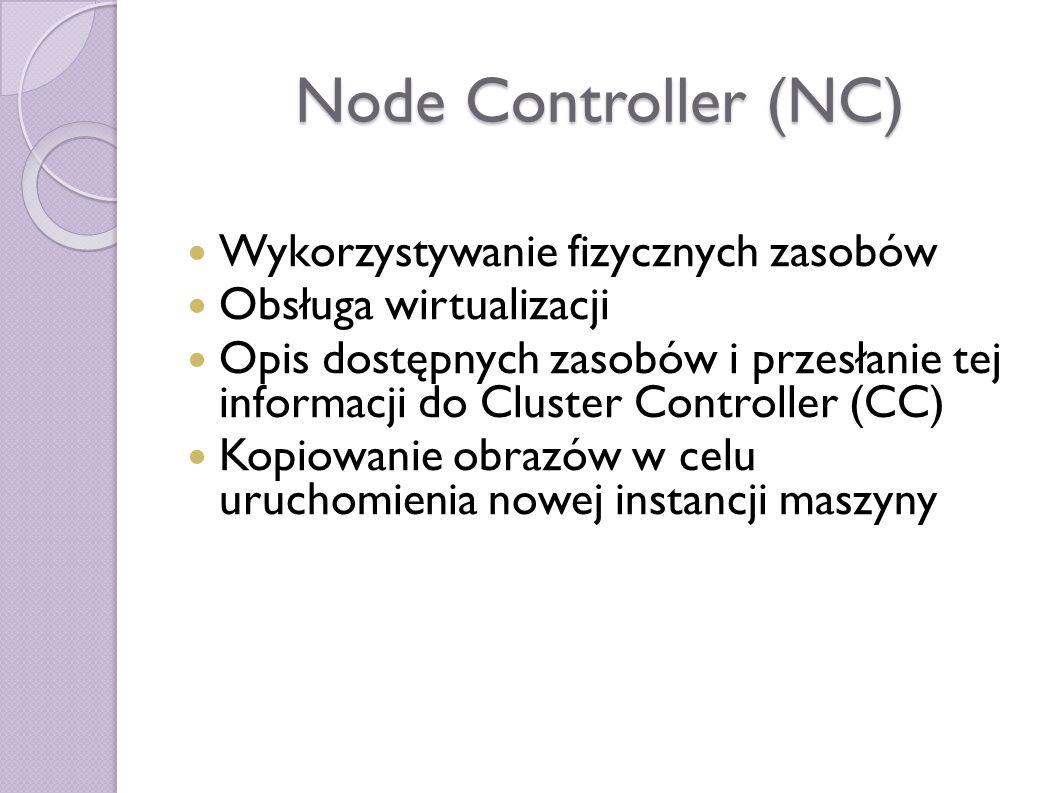Node Controller (NC) Wykorzystywanie fizycznych zasobów Obsługa wirtualizacji Opis dostępnych zasobów i przesłanie tej informacji do Cluster Controller (CC) Kopiowanie obrazów w celu uruchomienia nowej instancji maszyny