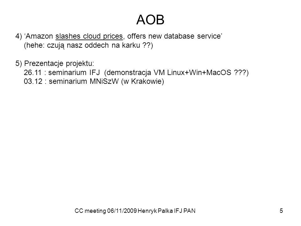 CC meeting 06/11/2009 Henryk Palka IFJ PAN 5 AOB 4) Amazon slashes cloud prices, offers new database service (hehe: czują nasz oddech na karku ??) 5) Prezentacje projektu: 26.11 : seminarium IFJ (demonstracja VM Linux+Win+MacOS ???) 03.12 : seminarium MNiSzW (w Krakowie)