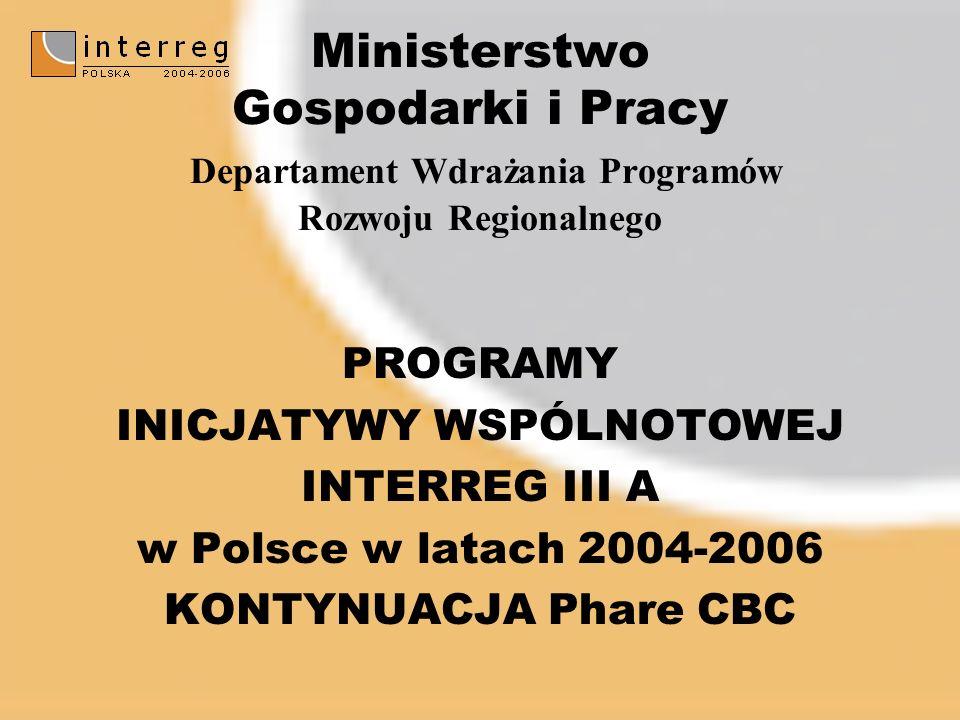Ministerstwo Gospodarki i Pracy Departament Wdrażania Programów Rozwoju Regionalnego PROGRAMY INICJATYWY WSPÓLNOTOWEJ INTERREG III A w Polsce w latach 2004-2006 KONTYNUACJA Phare CBC