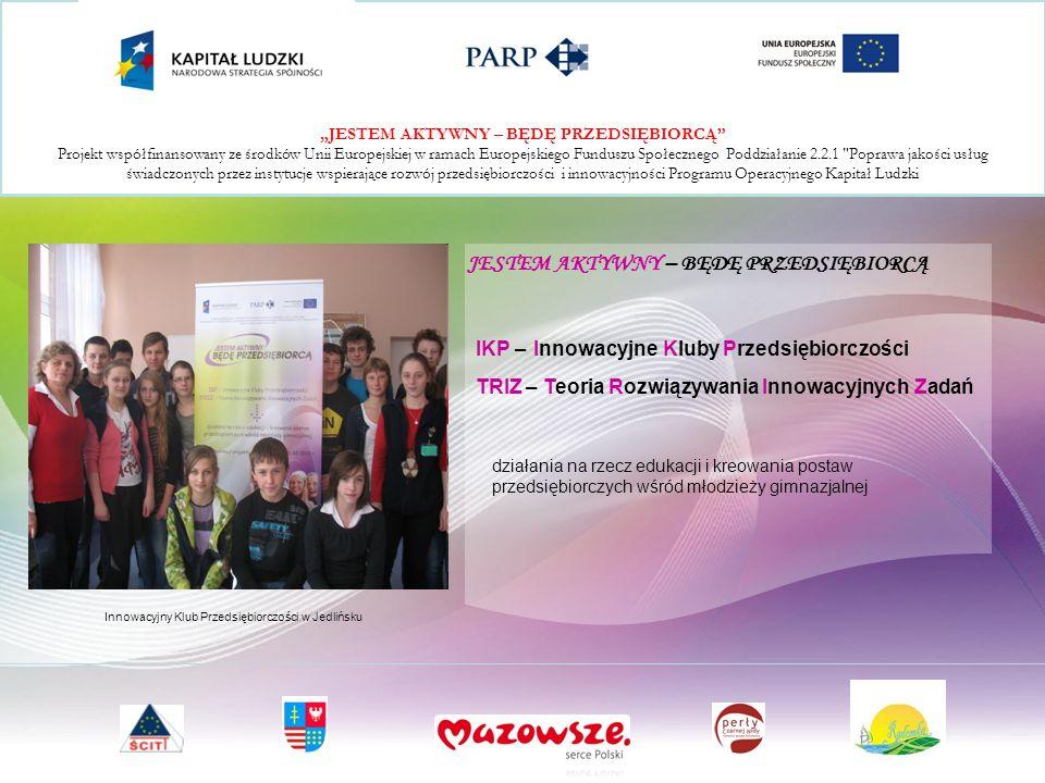 JESTEM AKTYWNY – BĘDĘ PRZEDSIĘBIORCĄ Projekt współfinansowany ze środków Unii Europejskiej w ramach Europejskiego Funduszu Społecznego Poddziałanie 2.2.1 Poprawa jakości usług świadczonych przez instytucje wspierające rozwój przedsiębiorczości i innowacyjności Programu Operacyjnego Kapitał Ludzki Innowacyjny Klub Przedsiębiorczości w Jedlińsku JESTEM AKTYWNY – BĘDĘ PRZEDSIĘBIORCĄ działania na rzecz edukacji i kreowania postaw przedsiębiorczych wśród młodzieży gimnazjalnej IKP – Innowacyjne Kluby Przedsiębiorczości TRIZ – Teoria Rozwiązywania Innowacyjnych Zadań