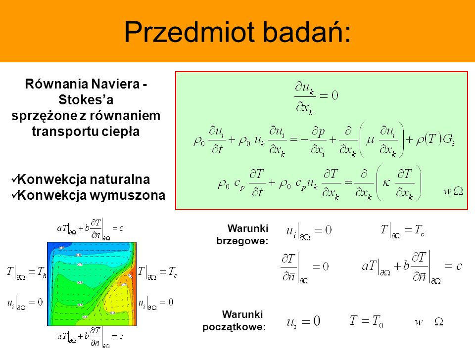 Przedmiot badań: Równania Naviera - Stokesa sprzężone z równaniem transportu ciepła Konwekcja naturalna Konwekcja wymuszona Warunki brzegowe: Warunki