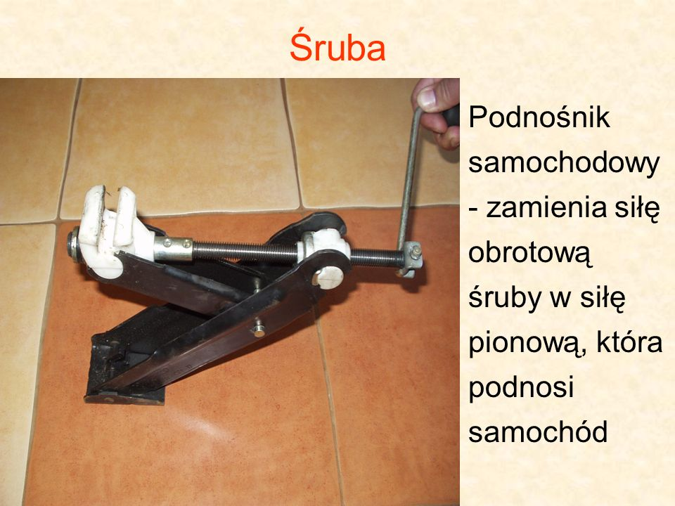 Podnośnik samochodowy - zamienia siłę obrotową śruby w siłę pionową, która podnosi samochód Śruba