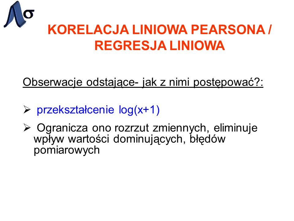 KORELACJA LINIOWA PEARSONA / REGRESJA LINIOWA Obserwacje odstające- jak z nimi postępować?: przekształcenie log(x+1) Ogranicza ono rozrzut zmiennych,
