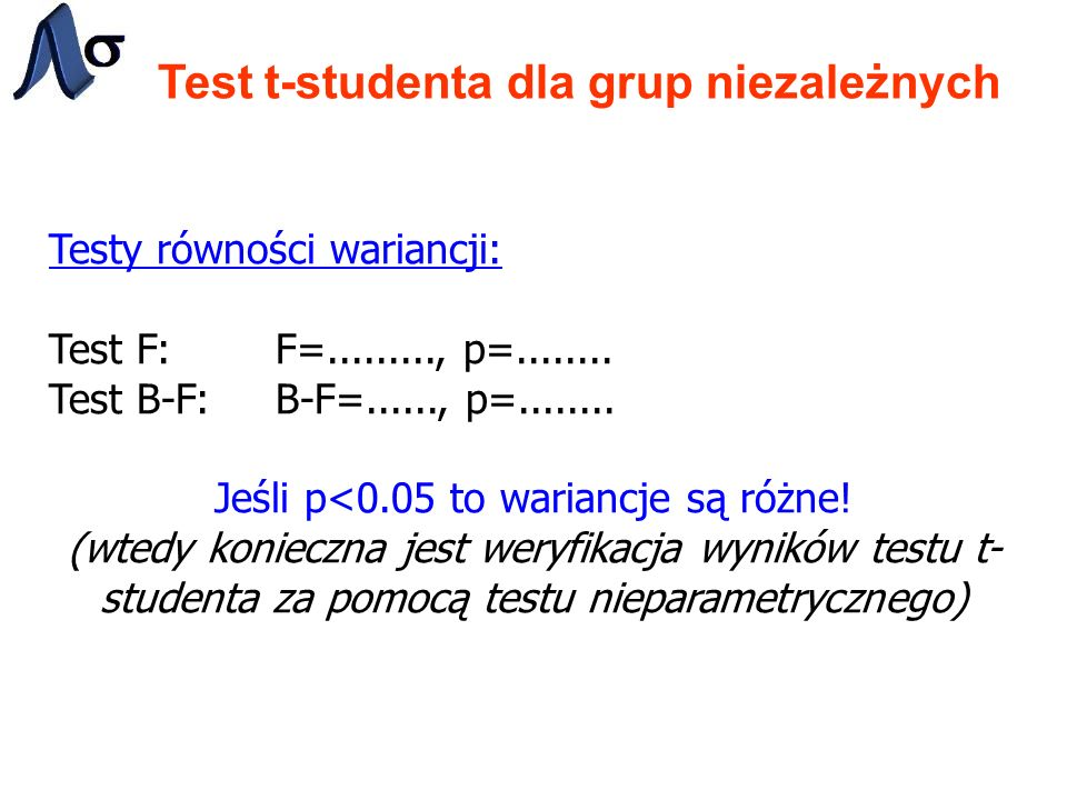 Test t-studenta dla grup niezależnych Testy równości wariancji: Test F: F=........., p=........ Test B-F: B-F=......, p=........ Jeśli p<0.05 to waria
