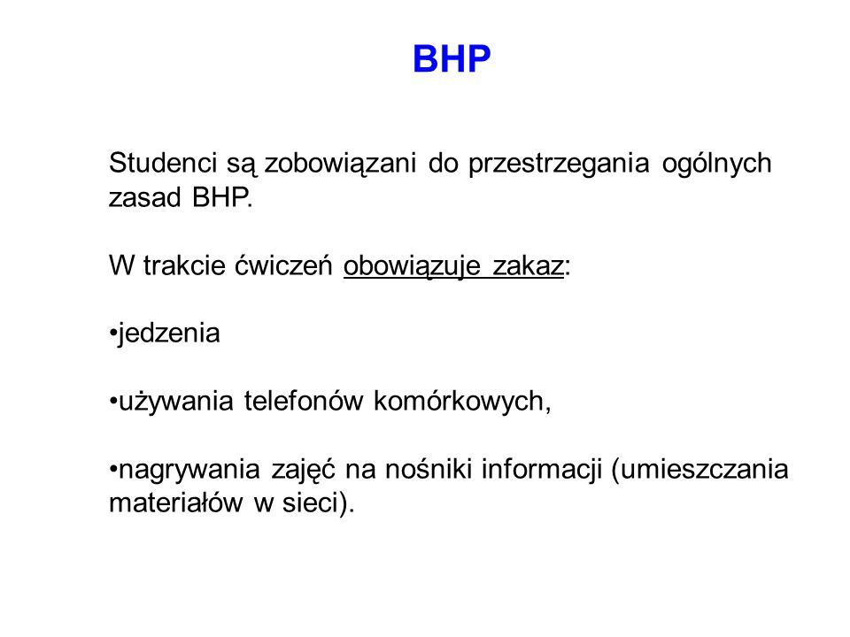 BHP Studenci są zobowiązani do przestrzegania ogólnych zasad BHP. W trakcie ćwiczeń obowiązuje zakaz: jedzenia używania telefonów komórkowych, nagrywa