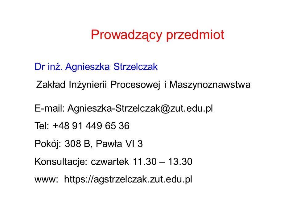 Prowadzący przedmiot Dr inż. Agnieszka Strzelczak Zakład Inżynierii Procesowej i Maszynoznawstwa E-mail: Agnieszka-Strzelczak@zut.edu.pl Tel: +48 91 4