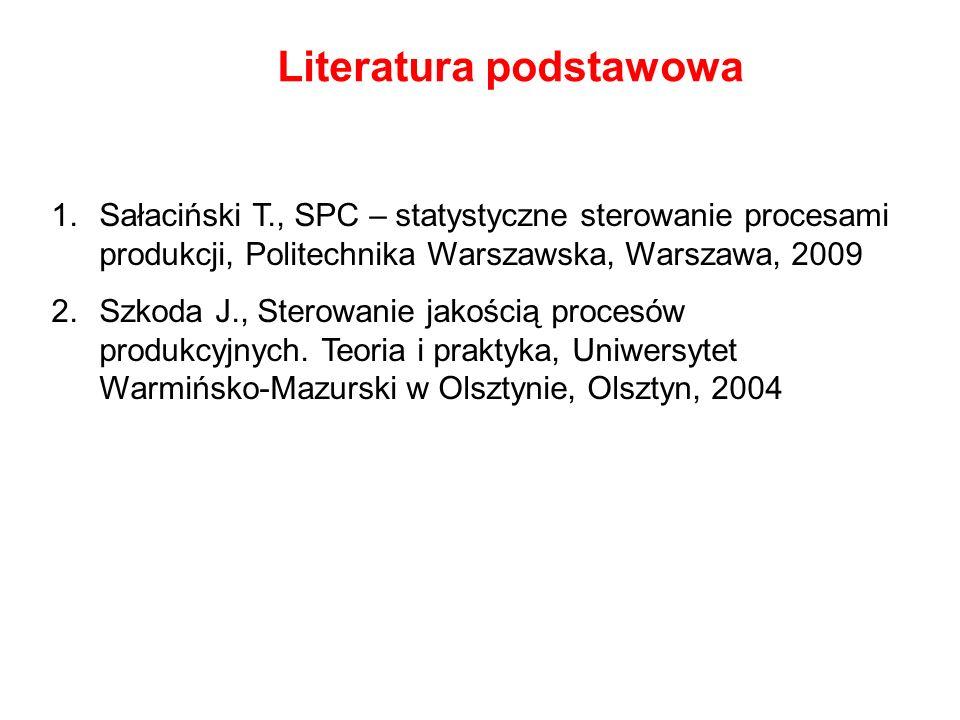 Literatura podstawowa 1.Sałaciński T., SPC – statystyczne sterowanie procesami produkcji, Politechnika Warszawska, Warszawa, 2009 2.Szkoda J., Sterowa