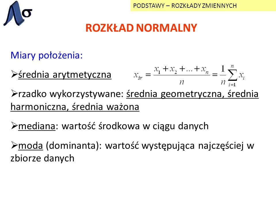 ROZKŁAD NORMALNY PODSTAWY – ROZKŁADY ZMIENNYCH Miary położenia: średnia arytmetyczna rzadko wykorzystywane: średnia geometryczna, średnia harmoniczna,