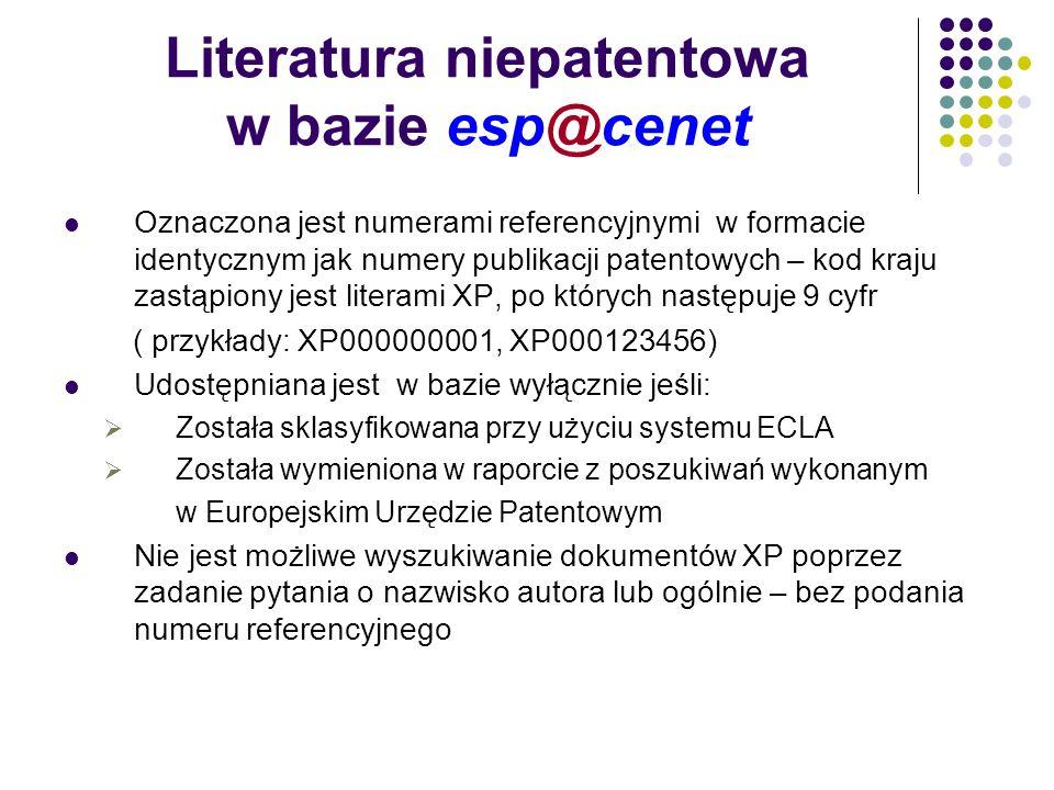 Literatura niepatentowa w bazie esp@cenet Oznaczona jest numerami referencyjnymi w formacie identycznym jak numery publikacji patentowych – kod kraju zastąpiony jest literami XP, po których następuje 9 cyfr ( przykłady: XP000000001, XP000123456) Udostępniana jest w bazie wyłącznie jeśli: Została sklasyfikowana przy użyciu systemu ECLA Została wymieniona w raporcie z poszukiwań wykonanym w Europejskim Urzędzie Patentowym Nie jest możliwe wyszukiwanie dokumentów XP poprzez zadanie pytania o nazwisko autora lub ogólnie – bez podania numeru referencyjnego