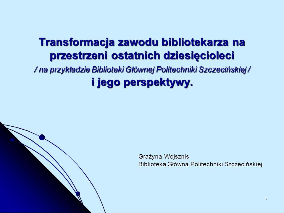 1 Transformacja zawodu bibliotekarza na przestrzeni ostatnich dziesięcioleci / na przykładzie Biblioteki Głównej Politechniki Szczecińskiej / i jego p