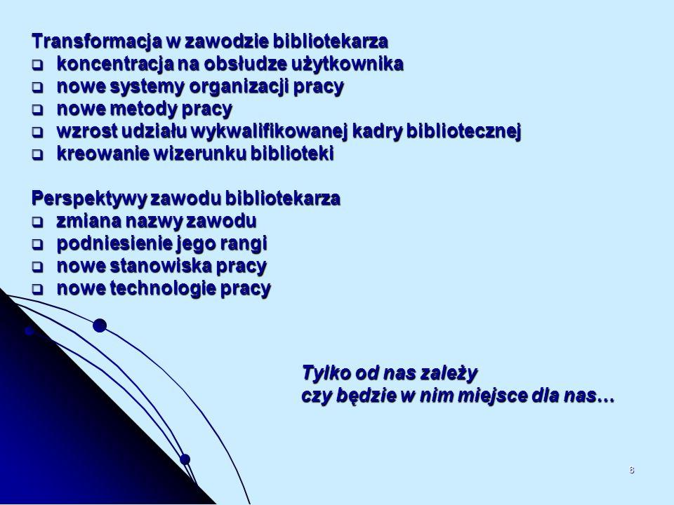 8 Transformacja w zawodzie bibliotekarza koncentracja na obsłudze użytkownika koncentracja na obsłudze użytkownika nowe systemy organizacji pracy nowe