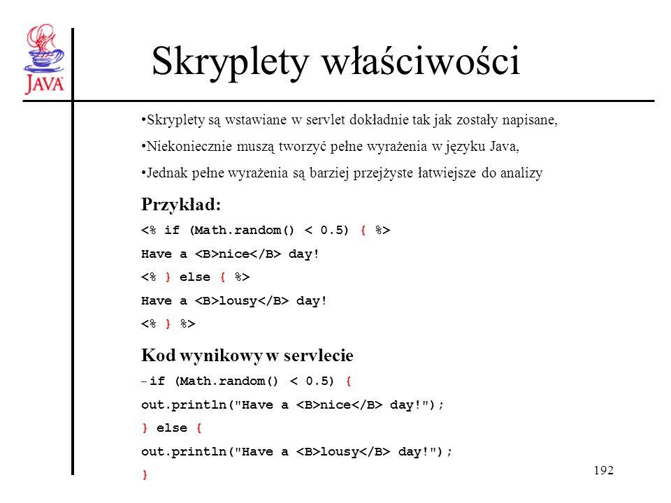 192 Skryplety właściwości Skryplety są wstawiane w servlet dokładnie tak jak zostały napisane, Niekoniecznie muszą tworzyć pełne wyrażenia w języku Java, Jednak pełne wyrażenia są barziej przejżyste łatwiejsze do analizy Przykład: Have a nice day.