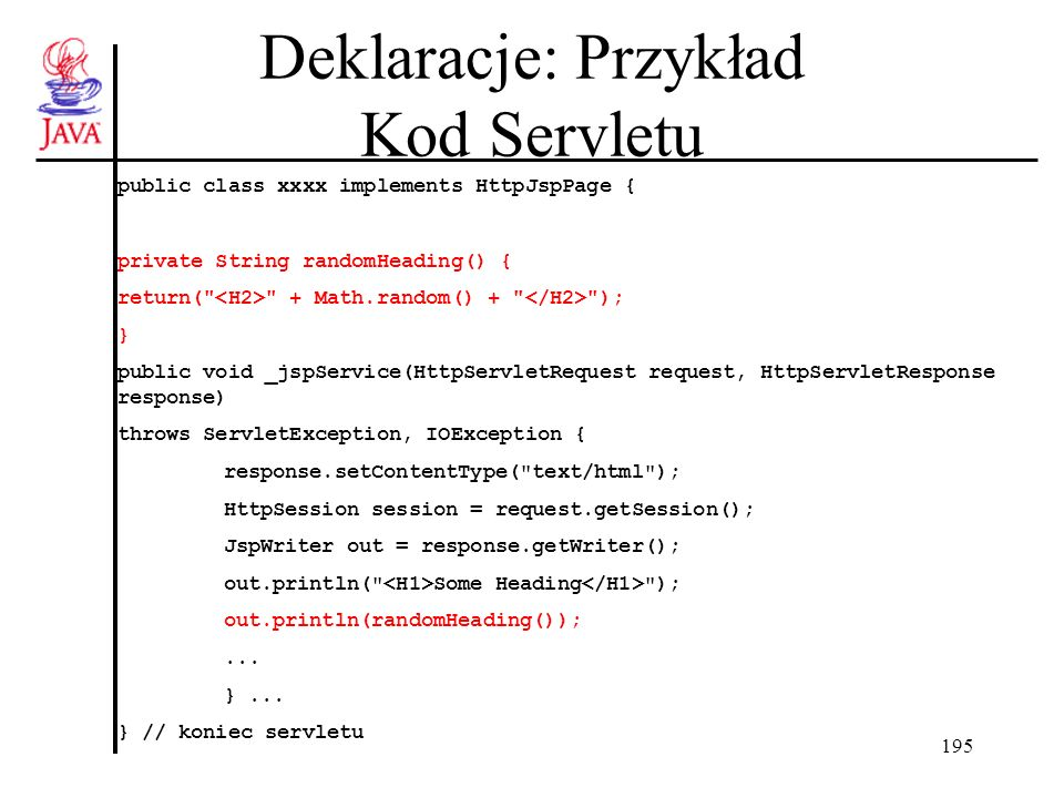 195 Deklaracje: Przykład Kod Servletu public class xxxx implements HttpJspPage { private String randomHeading() { return( + Math.random() + ); } public void _jspService(HttpServletRequest request, HttpServletResponse response) throws ServletException, IOException { response.setContentType( text/html ); HttpSession session = request.getSession(); JspWriter out = response.getWriter(); out.println( Some Heading ); out.println(randomHeading());...
