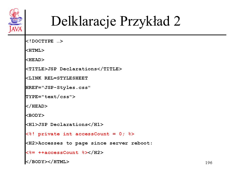196 Delklaracje Przykład 2 JSP Declarations <LINK REL=STYLESHEET HREF= JSP-Styles.css TYPE= text/css > JSP Declarations Accesses to page since server reboot: