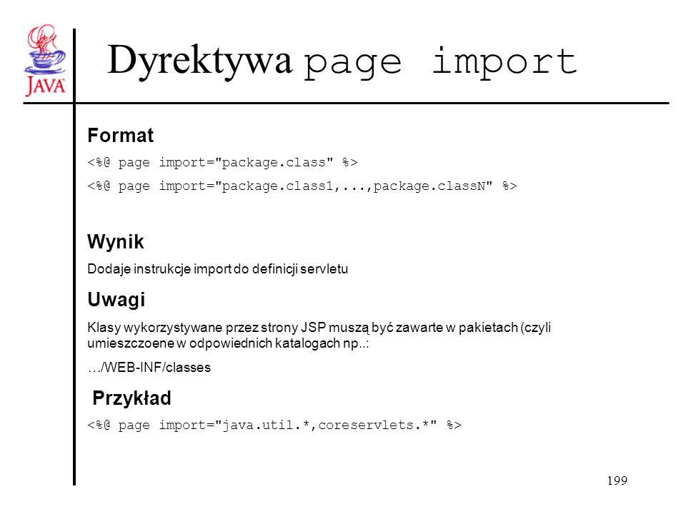 199 Dyrektywa page import Format Wynik Dodaje instrukcje import do definicji servletu Uwagi Klasy wykorzystywane przez strony JSP muszą być zawarte w pakietach (czyli umieszczoene w odpowiednich katalogach np..: …/WEB-INF/classes Przykład