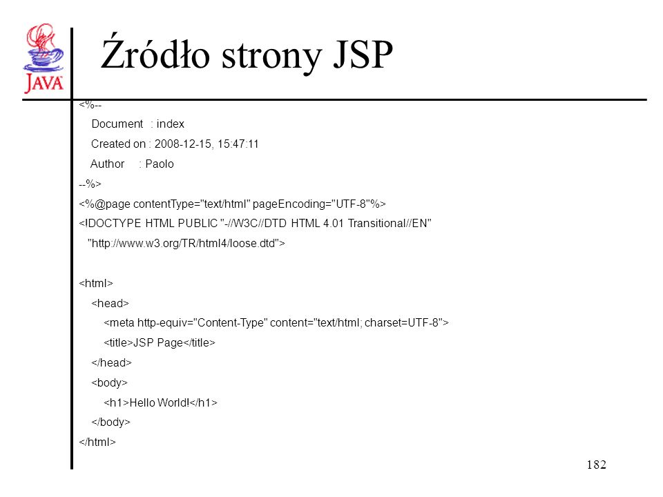 182 Źródło strony JSP <%-- Document : index Created on : 2008-12-15, 15:47:11 Author : Paolo --%> <!DOCTYPE HTML PUBLIC -//W3C//DTD HTML 4.01 Transitional//EN http://www.w3.org/TR/html4/loose.dtd > JSP Page Hello World!